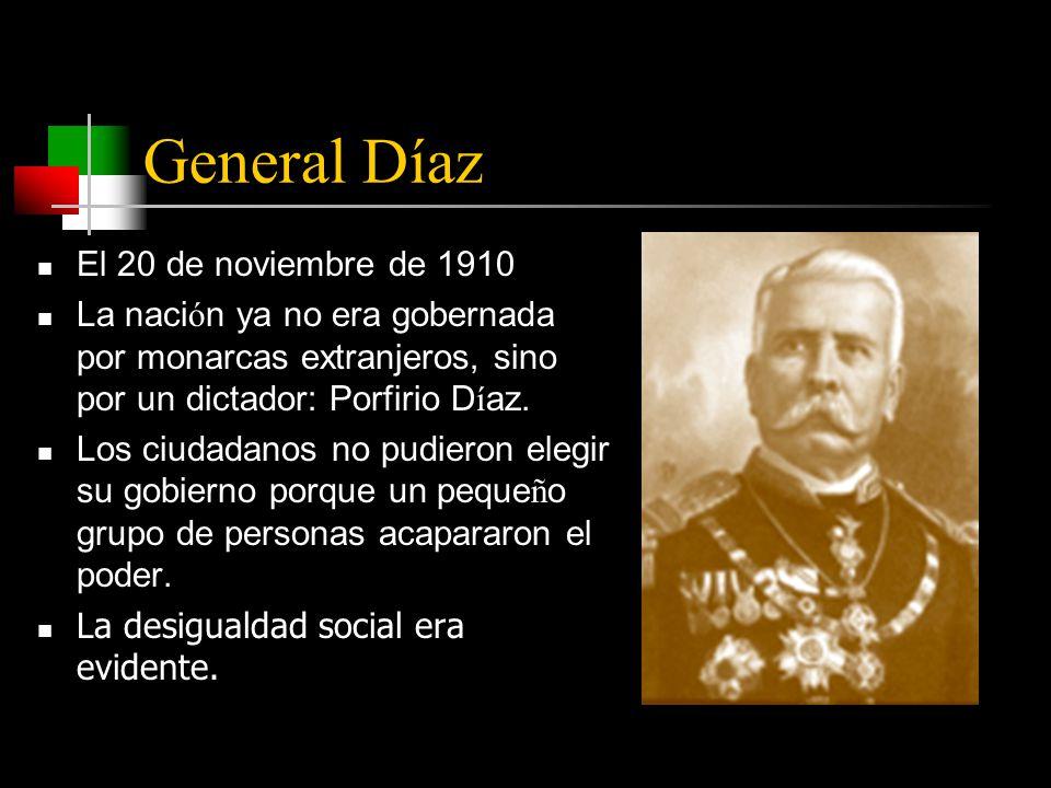 General Díaz El 20 de noviembre de 1910 La naci ó n ya no era gobernada por monarcas extranjeros, sino por un dictador: Porfirio D í az.