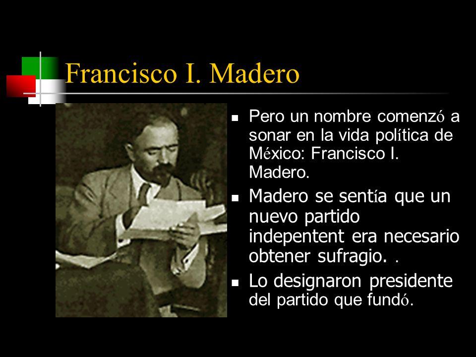 Francisco I. Madero Pero un nombre comenz ó a sonar en la vida pol í tica de M é xico: Francisco I.