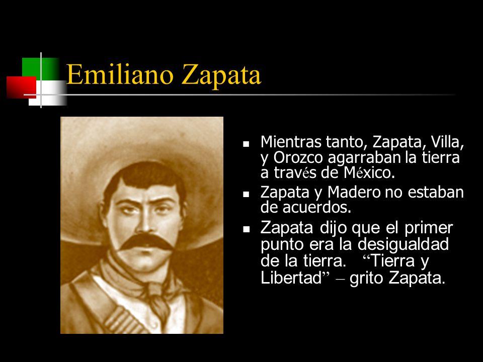 Emiliano Zapata Mientras tanto, Zapata, Villa, y Orozco agarraban la tierra a trav é s de M é xico.