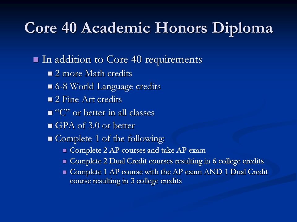 Core 40 Academic Honors Diploma In addition to Core 40 requirements In addition to Core 40 requirements 2 more Math credits 2 more Math credits 6-8 World Language credits 6-8 World Language credits 2 Fine Art credits 2 Fine Art credits C or better in all classes C or better in all classes GPA of 3.0 or better GPA of 3.0 or better Complete 1 of the following: Complete 1 of the following: Complete 2 AP courses and take AP exam Complete 2 AP courses and take AP exam Complete 2 Dual Credit courses resulting in 6 college credits Complete 2 Dual Credit courses resulting in 6 college credits Complete 1 AP course with the AP exam AND 1 Dual Credit course resulting in 3 college credits Complete 1 AP course with the AP exam AND 1 Dual Credit course resulting in 3 college credits