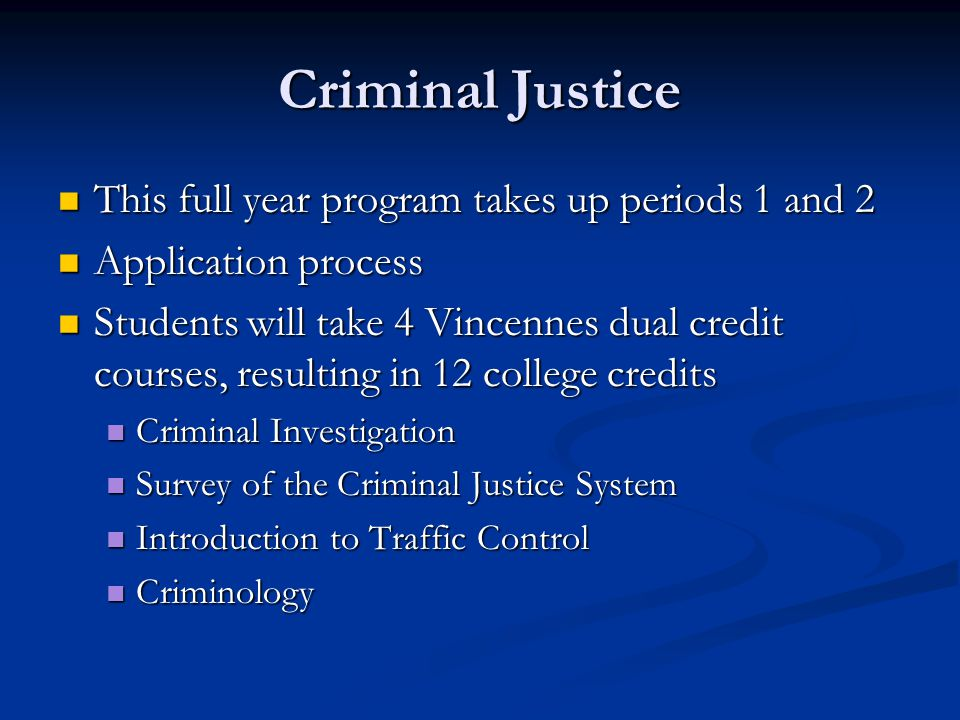 Criminal Justice This full year program takes up periods 1 and 2 This full year program takes up periods 1 and 2 Application process Application process Students will take 4 Vincennes dual credit courses, resulting in 12 college credits Students will take 4 Vincennes dual credit courses, resulting in 12 college credits Criminal Investigation Criminal Investigation Survey of the Criminal Justice System Survey of the Criminal Justice System Introduction to Traffic Control Introduction to Traffic Control Criminology Criminology