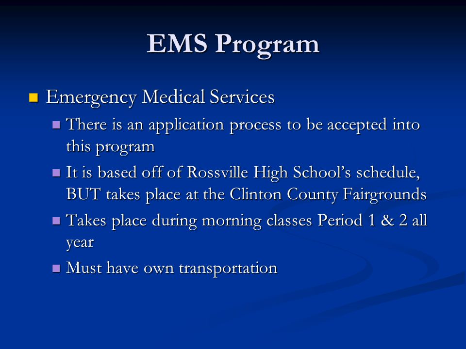 EMS Program Emergency Medical Services Emergency Medical Services There is an application process to be accepted into this program There is an application process to be accepted into this program It is based off of Rossville High School's schedule, BUT takes place at the Clinton County Fairgrounds It is based off of Rossville High School's schedule, BUT takes place at the Clinton County Fairgrounds Takes place during morning classes Period 1 & 2 all year Takes place during morning classes Period 1 & 2 all year Must have own transportation Must have own transportation