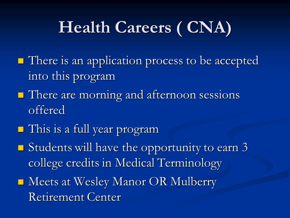 Health Careers ( CNA) There is an application process to be accepted into this program There is an application process to be accepted into this program There are morning and afternoon sessions offered There are morning and afternoon sessions offered This is a full year program This is a full year program Students will have the opportunity to earn 3 college credits in Medical Terminology Students will have the opportunity to earn 3 college credits in Medical Terminology Meets at Wesley Manor OR Mulberry Retirement Center Meets at Wesley Manor OR Mulberry Retirement Center