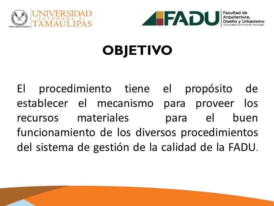 OBJETIVO El procedimiento tiene el propósito de establecer el mecanismo para proveer los recursos materiales para el buen funcionamiento de los diversos procedimientos del sistema de gestión de la calidad de la FADU.