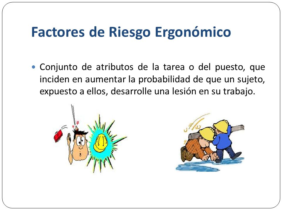 Factores de Riesgo Ergonómico Conjunto de atributos de la tarea o del puesto, que inciden en aumentar la probabilidad de que un sujeto, expuesto a ellos, desarrolle una lesión en su trabajo.