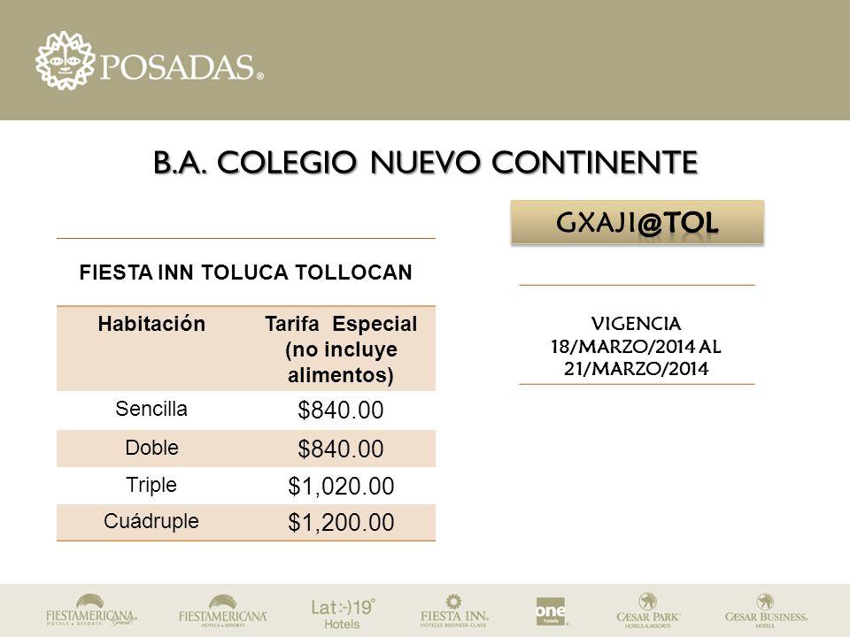B.A. COLEGIO NUEVO CONTINENTE FIESTA INN TOLUCA TOLLOCAN HabitaciónTarifa Especial (no incluye alimentos) Sencilla $840.00 Doble $840.00 Triple $1,020