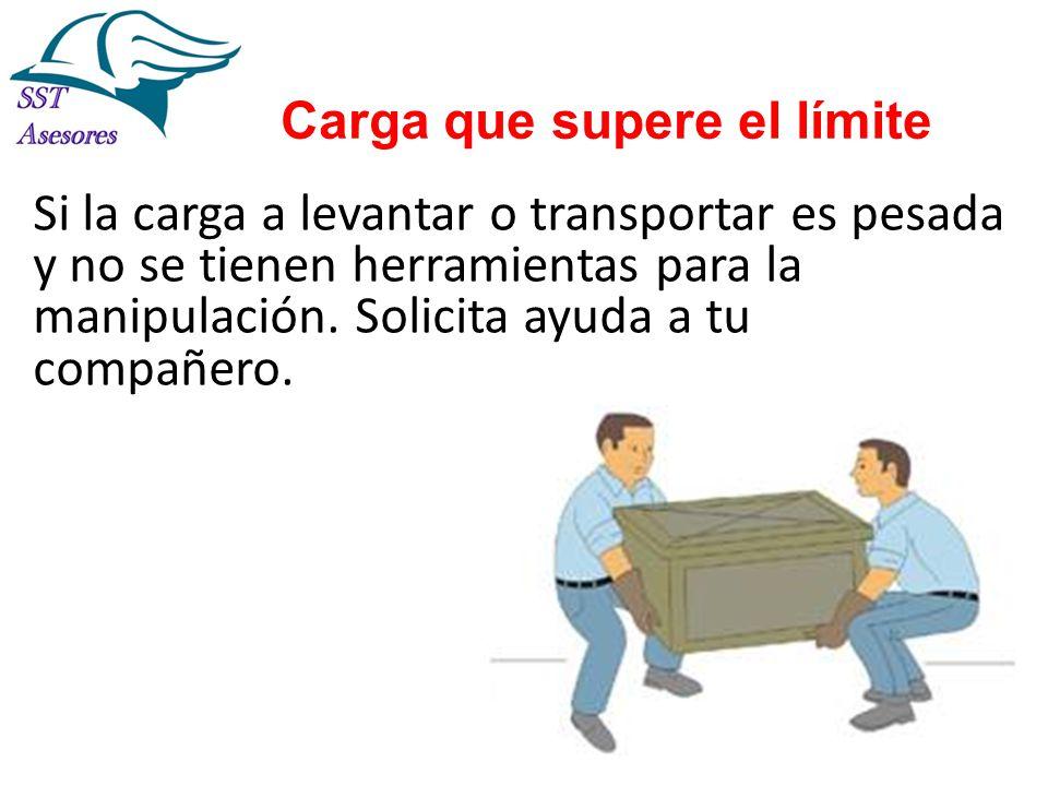 Carga que supere el límite Si la carga a levantar o transportar es pesada y no se tienen herramientas para la manipulación. Solicita ayuda a tu compañ