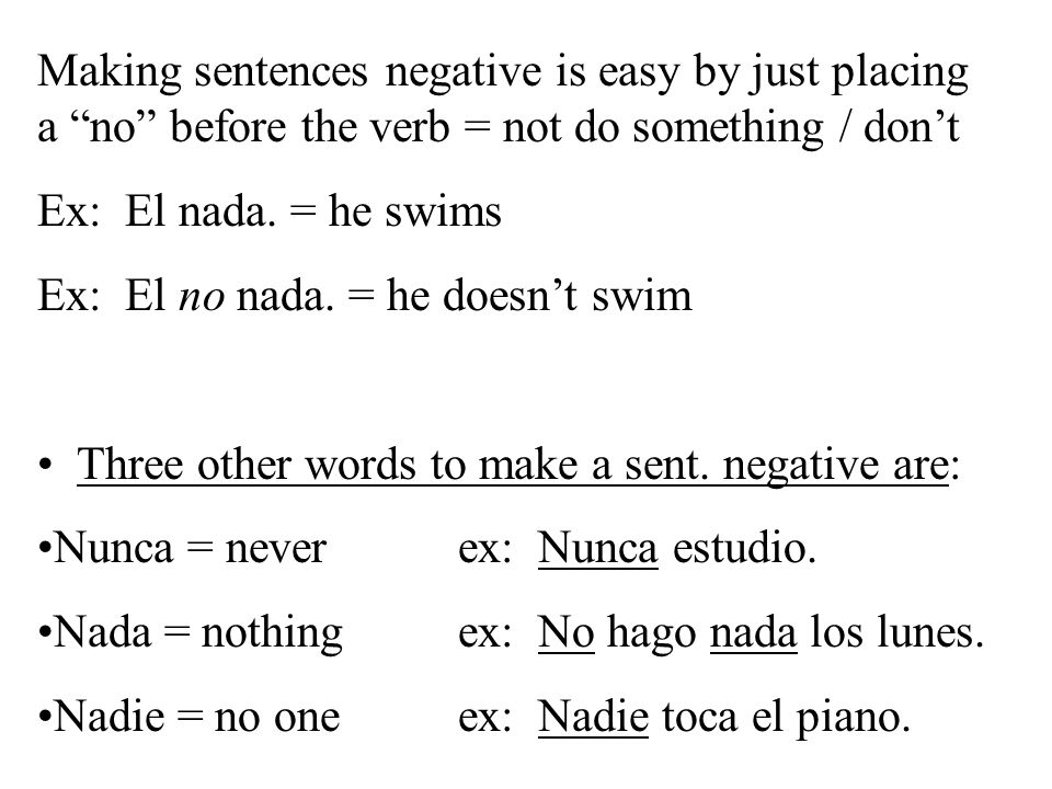 Making sentences negative is easy by just placing a no before the verb = not do something / don't Ex: El nada.