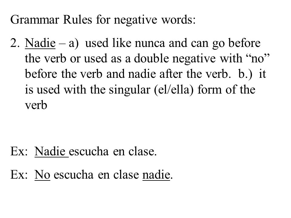 Grammar Rules for negative words: 2.Nadie – a) used like nunca and can go before the verb or used as a double negative with no before the verb and nadie after the verb.