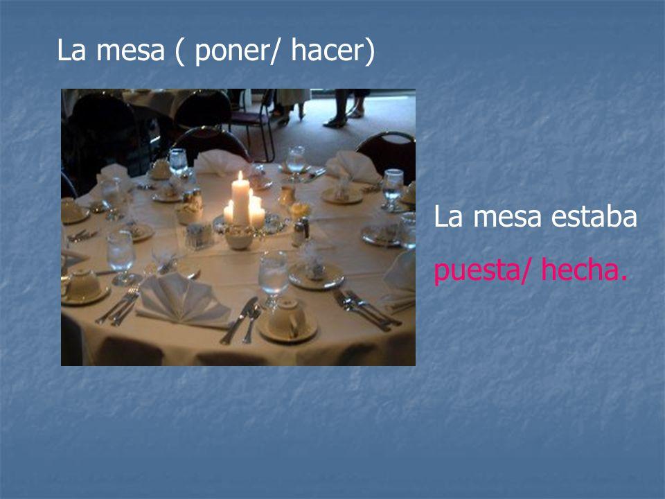 La mesa ( poner/ hacer) La mesa estaba puesta/ hecha.