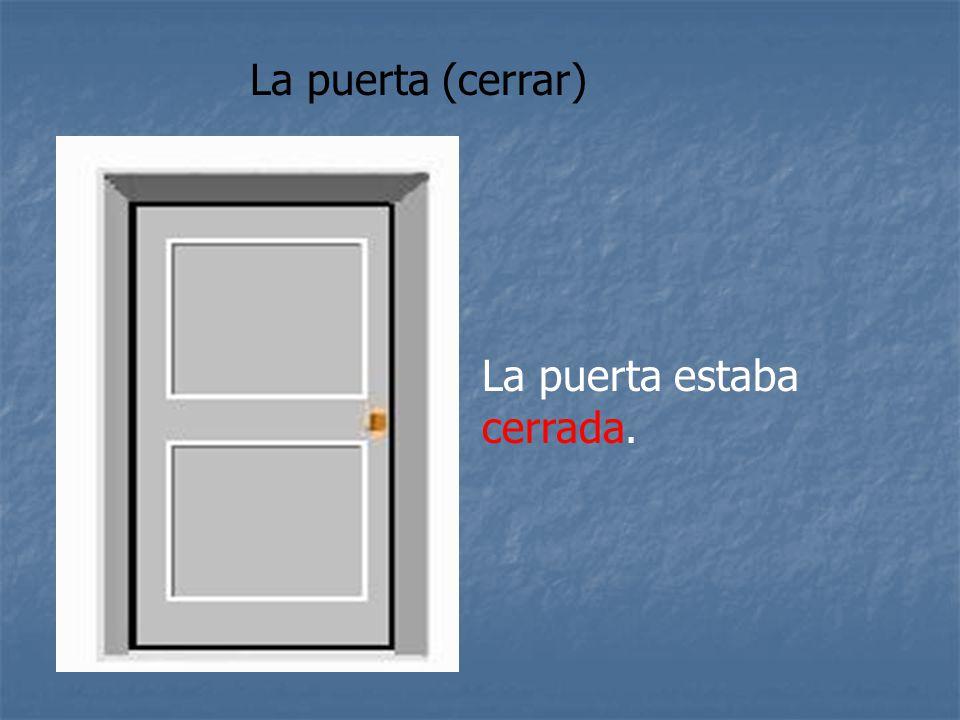La puerta (cerrar) La puerta estaba cerrada.