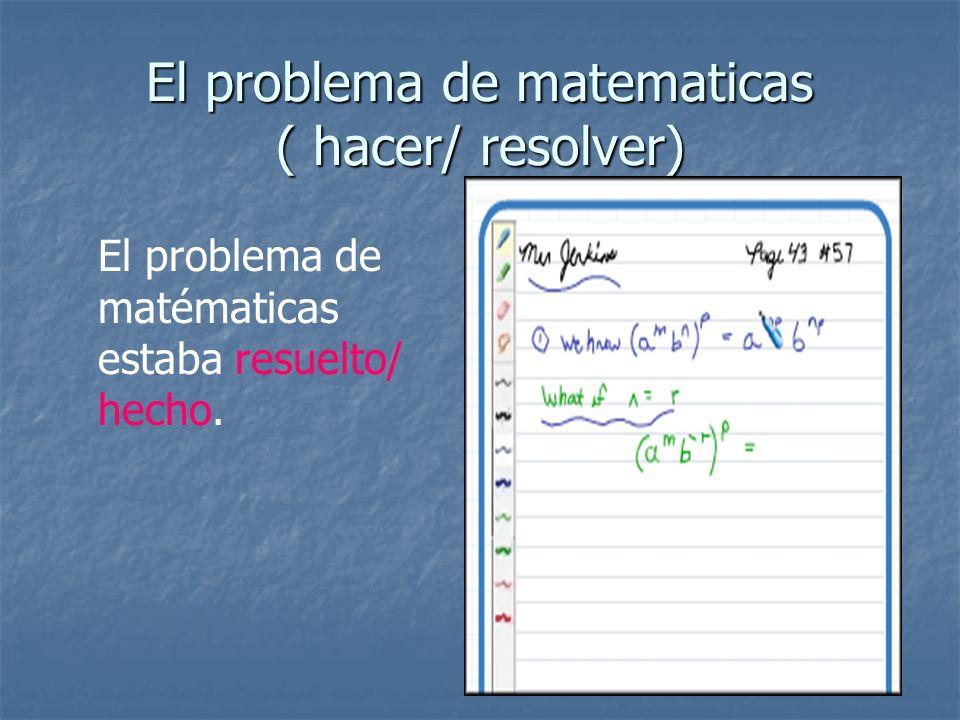 El problema de matematicas ( hacer/ resolver) El problema de matématicas estaba resuelto/ hecho.