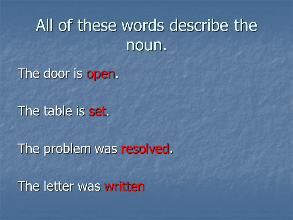 All of these words describe the noun. The door is open.
