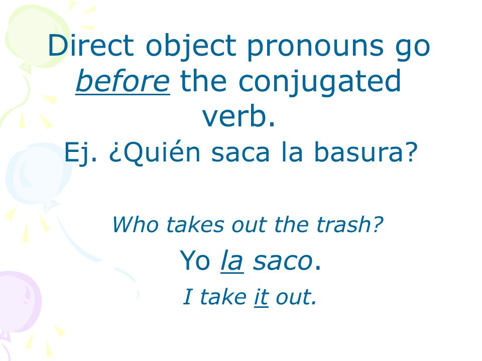 Direct object pronouns go before the conjugated verb.