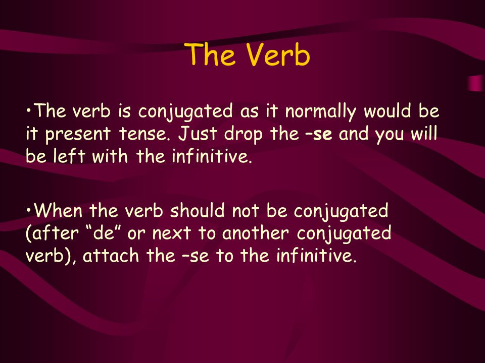 The Verb The verb is conjugated as it normally would be it present tense.