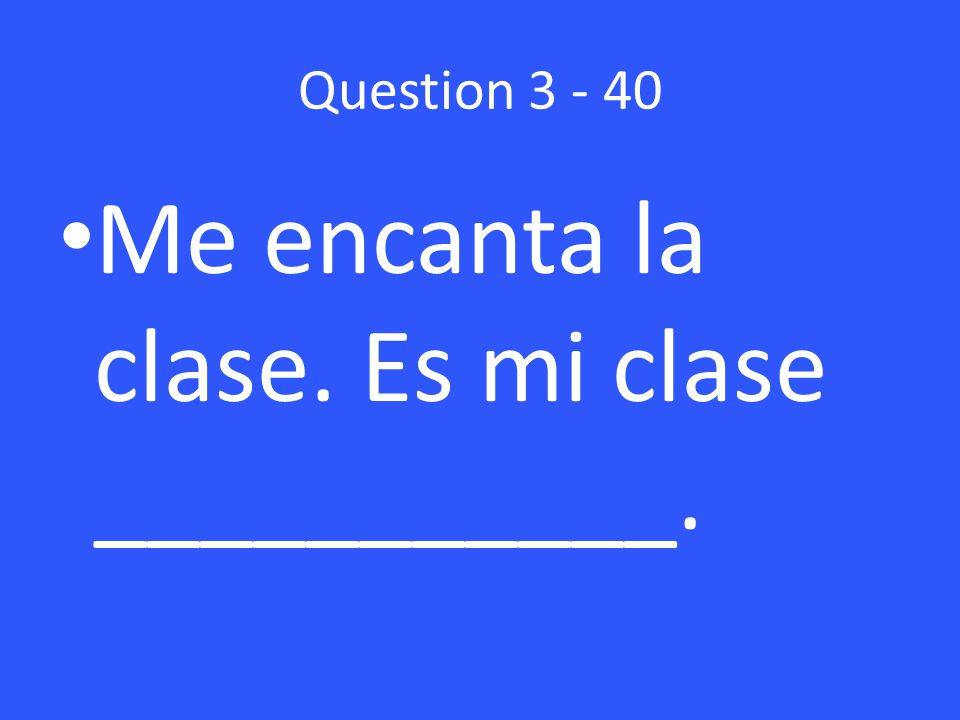 Question Me encanta la clase. Es mi clase ___________.