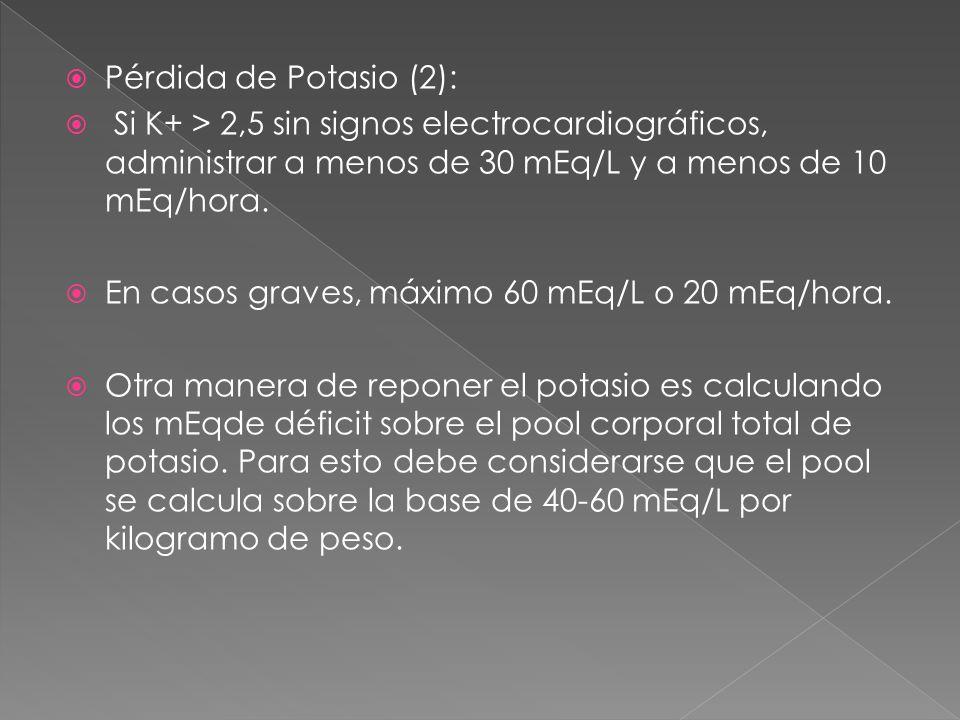  Pérdida de Potasio (2):  Si K+ > 2,5 sin signos electrocardiográficos, administrar a menos de 30 mEq/L y a menos de 10 mEq/hora.