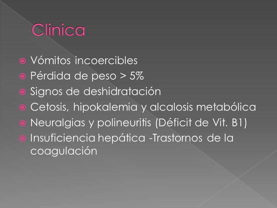 Vómitos incoercibles  Pérdida de peso > 5%  Signos de deshidratación  Cetosis, hipokalemia y alcalosis metabólica  Neuralgias y polineuritis (Déficit de Vit.