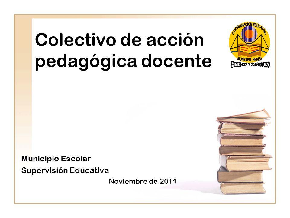 Colectivo de acción pedagógica docente Municipio Escolar Supervisión Educativa Noviembre de 2011