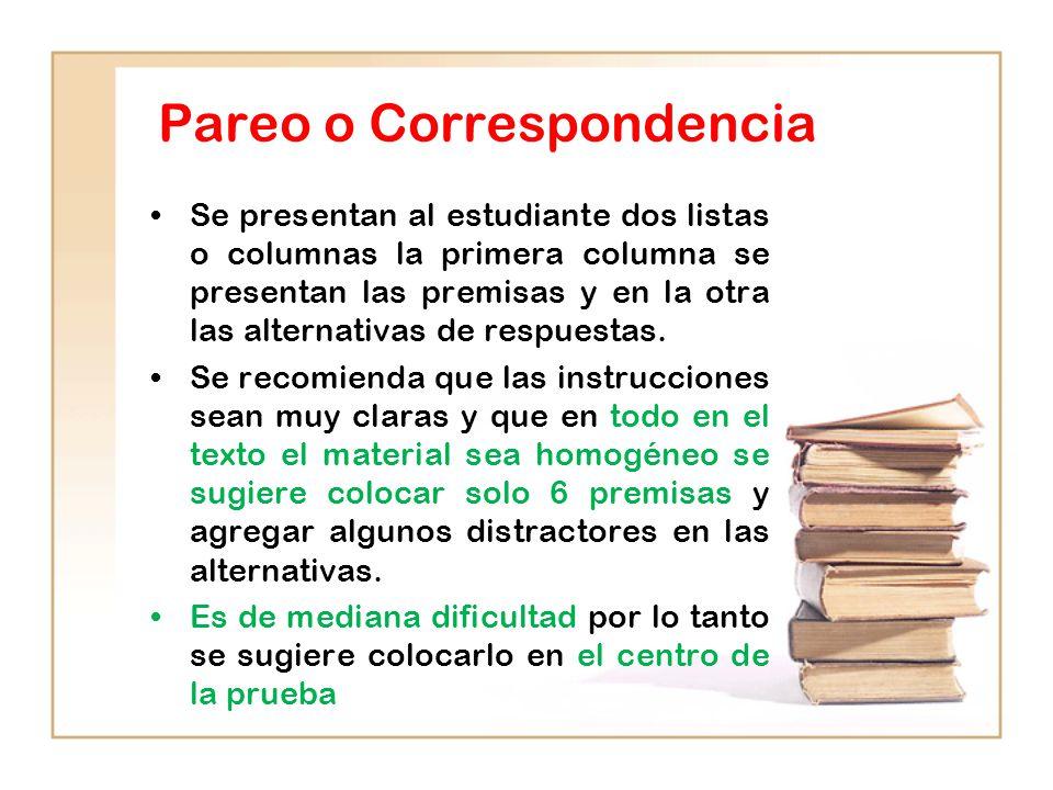 Pareo o Correspondencia Se presentan al estudiante dos listas o columnas la primera columna se presentan las premisas y en la otra las alternativas de respuestas.