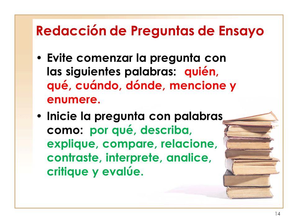 14 Redacción de Preguntas de Ensayo Evite comenzar la pregunta con las siguientes palabras: quién, qué, cuándo, dónde, mencione y enumere. Inicie la p
