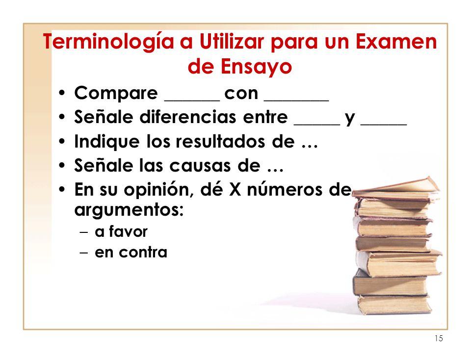 15 Terminología a Utilizar para un Examen de Ensayo Compare ______ con _______ Señale diferencias entre _____ y _____ Indique los resultados de … Seña