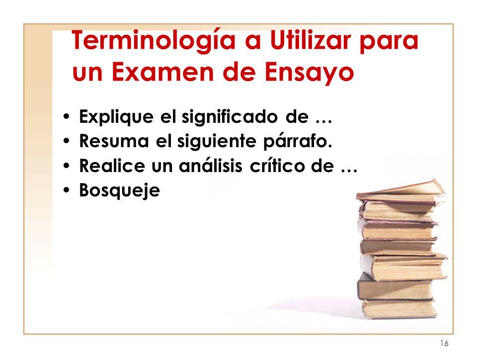 16 Terminología a Utilizar para un Examen de Ensayo Explique el significado de … Resuma el siguiente párrafo. Realice un análisis crítico de … Bosquej