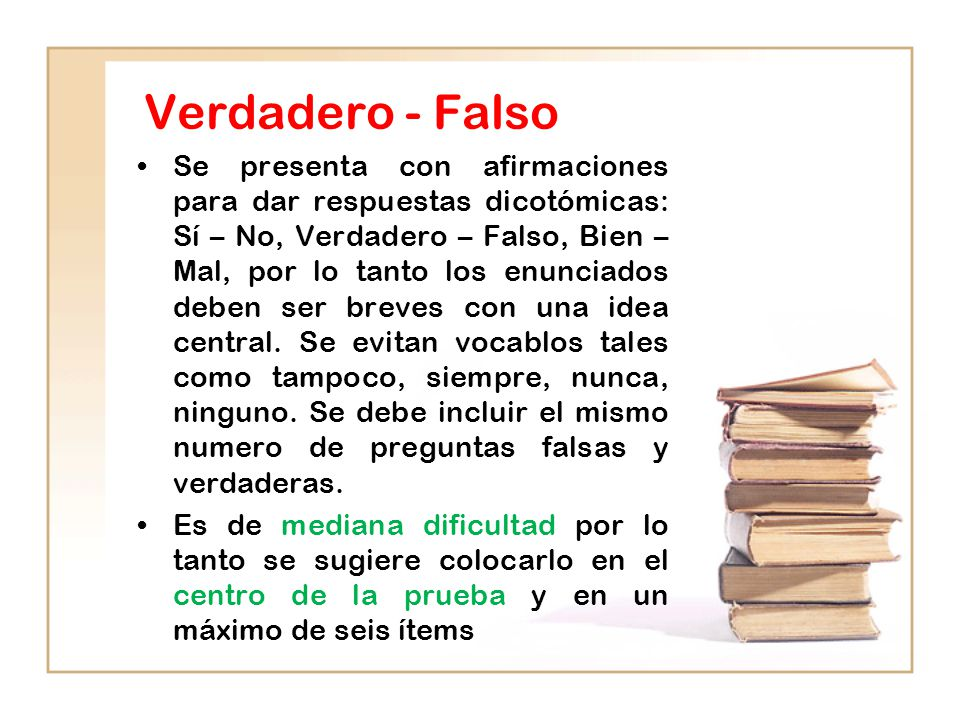 Verdadero - Falso Se presenta con afirmaciones para dar respuestas dicotómicas: Sí – No, Verdadero – Falso, Bien – Mal, por lo tanto los enunciados deben ser breves con una idea central.