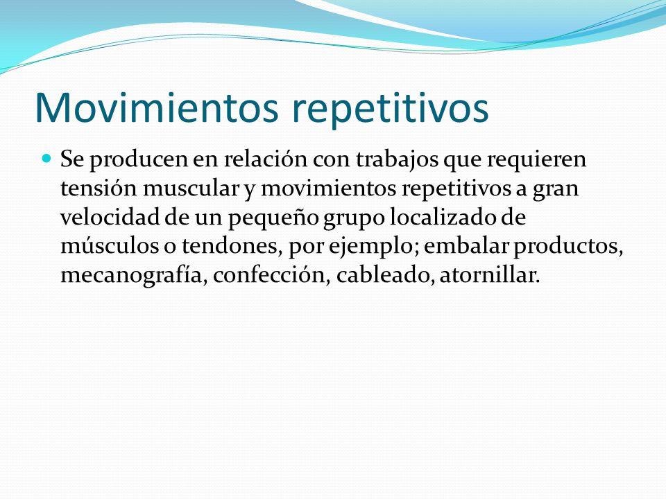 Movimientos repetitivos Se producen en relación con trabajos que requieren tensión muscular y movimientos repetitivos a gran velocidad de un pequeño grupo localizado de músculos o tendones, por ejemplo; embalar productos, mecanografía, confección, cableado, atornillar.