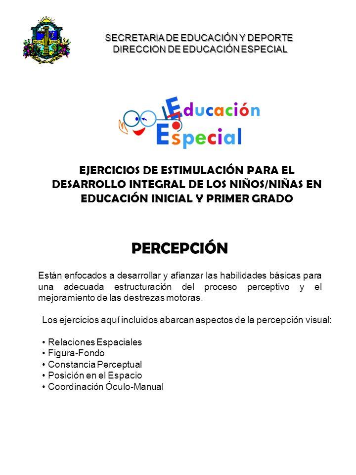EJERCICIOS DE ESTIMULACIÓN PARA EL DESARROLLO INTEGRAL DE LOS NIÑOS/NIÑAS EN EDUCACIÓN INICIAL Y PRIMER GRADO SECRETARIA DE EDUCACIÓN Y DEPORTE DIRECCION DE EDUCACIÓN ESPECIAL Están enfocados a desarrollar y afianzar las habilidades básicas para una adecuada estructuración del proceso perceptivo y el mejoramiento de las destrezas motoras.