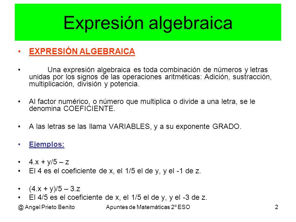 @ Angel Prieto BenitoApuntes de Matemáticas 2º ESO2 Expresión algebraica EXPRESIÓN ALGEBRAICA Una expresión algebraica es toda combinación de números y letras unidas por los signos de las operaciones aritméticas: Adición, sustracción, multiplicación, división y potencia.