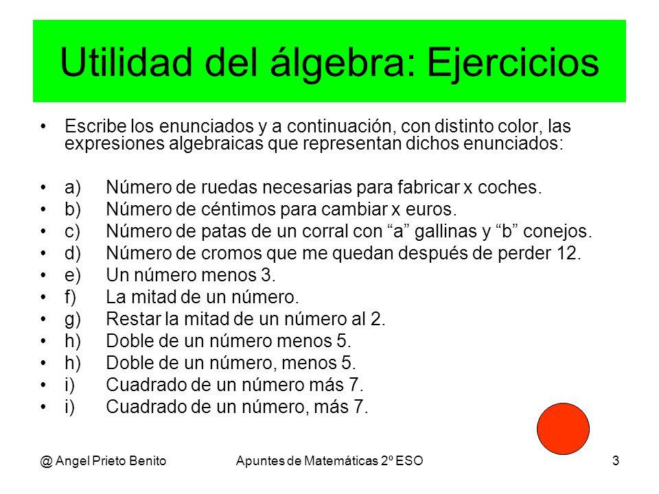 @ Angel Prieto BenitoApuntes de Matemáticas 2º ESO3 Utilidad del álgebra: Ejercicios Escribe los enunciados y a continuación, con distinto color, las expresiones algebraicas que representan dichos enunciados: a)Número de ruedas necesarias para fabricar x coches.