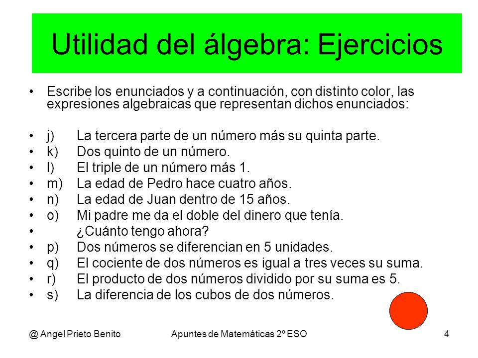 @ Angel Prieto BenitoApuntes de Matemáticas 2º ESO4 Escribe los enunciados y a continuación, con distinto color, las expresiones algebraicas que representan dichos enunciados: j)La tercera parte de un número más su quinta parte.