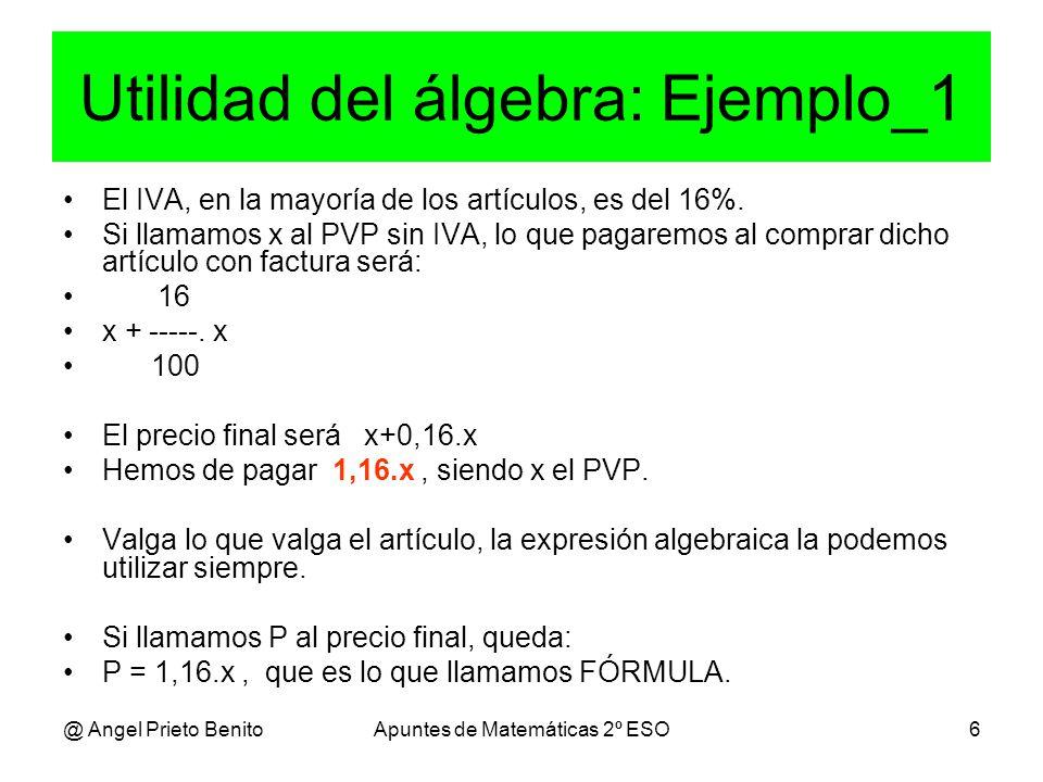@ Angel Prieto BenitoApuntes de Matemáticas 2º ESO6 Utilidad del álgebra: Ejemplo_1 El IVA, en la mayoría de los artículos, es del 16%.
