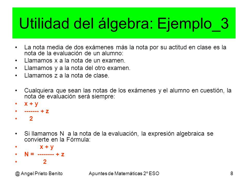 @ Angel Prieto BenitoApuntes de Matemáticas 2º ESO8 Utilidad del álgebra: Ejemplo_3 La nota media de dos exámenes más la nota por su actitud en clase es la nota de la evaluación de un alumno: Llamamos x a la nota de un examen.