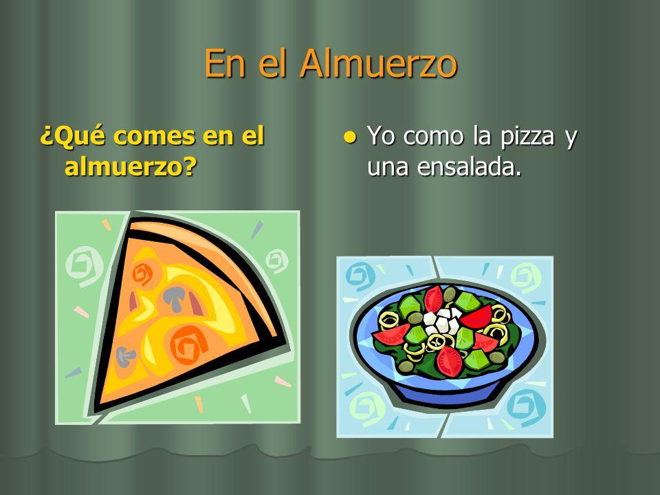 En el Almuerzo ¿Qué comes en el almuerzo? Yo como la pizza y una ensalada. Yo como la pizza y una ensalada.