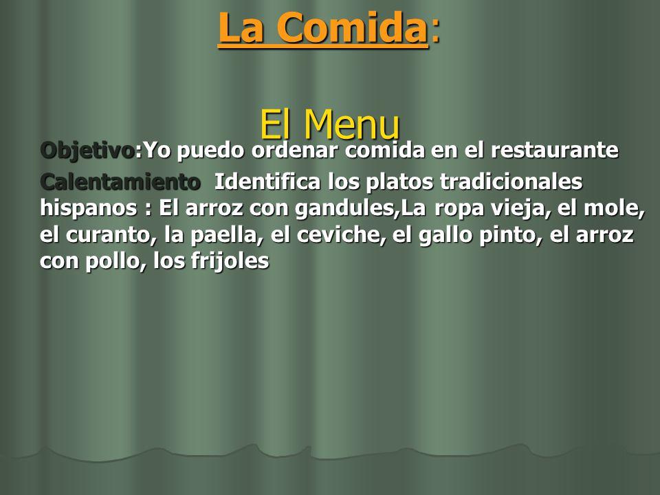 La Comida: El Menu Objetivo:Yo puedo ordenar comida en el restaurante Calentamiento Identifica los platos tradicionales hispanos : El arroz con gandules,La ropa vieja, el mole, el curanto, la paella, el ceviche, el gallo pinto, el arroz con pollo, los frijoles