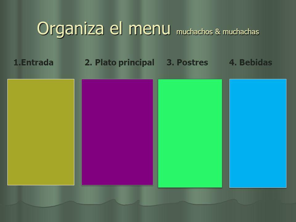 Organiza el menu muchachos & muchachas 1.Entrada 2. Plato principal 3. Postres 4. Bebidas