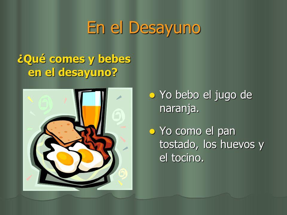 En el Desayuno ¿Qué comes y bebes en el desayuno? Yo bebo el jugo de naranja. Yo bebo el jugo de naranja. Yo como el pan tostado, los huevos y el toci