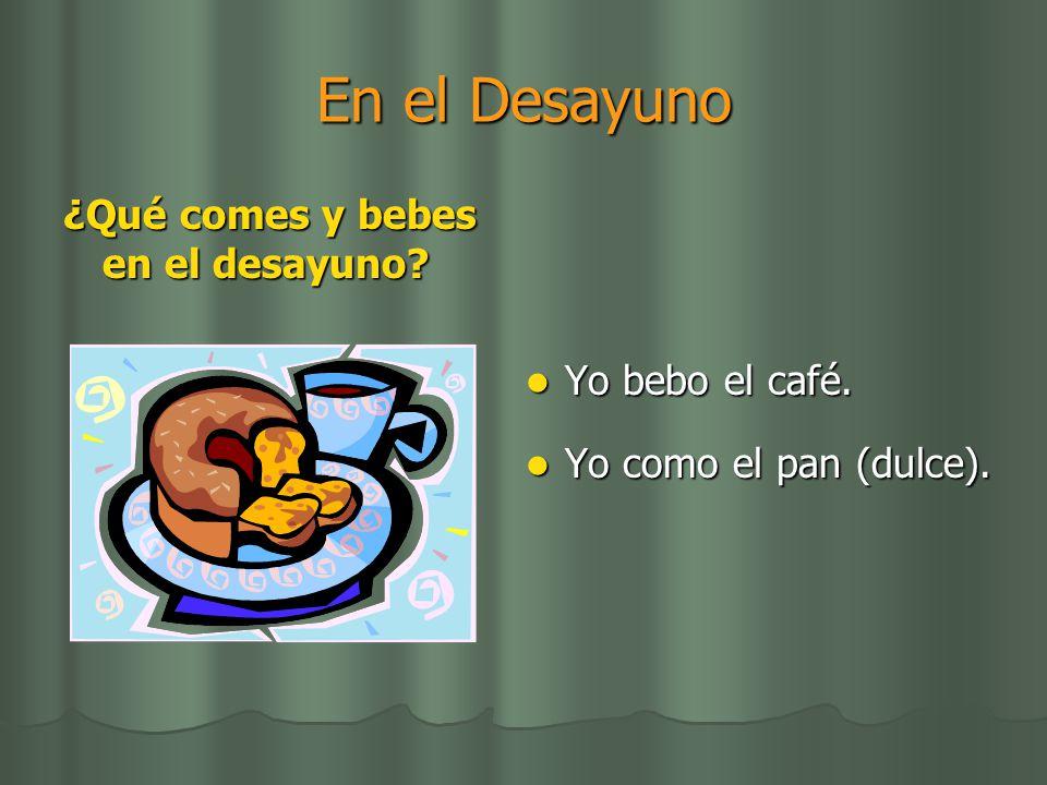 En el Desayuno ¿Qué comes y bebes en el desayuno? Yo bebo el café. Yo bebo el café. Yo como el pan (dulce). Yo como el pan (dulce).