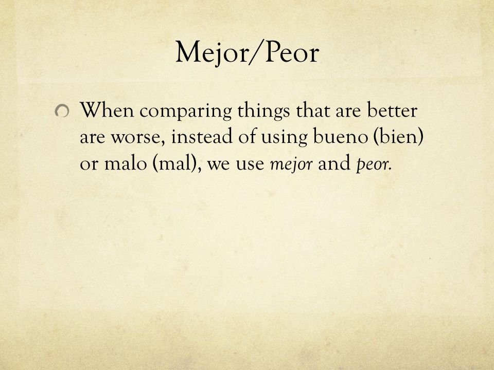 Mejor/Peor When comparing things that are better are worse, instead of using bueno (bien) or malo (mal), we use mejor and peor.