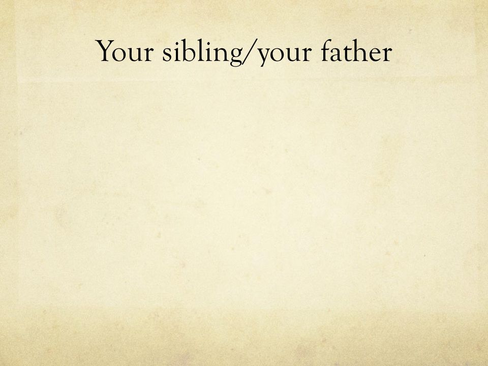 Your sibling/your father