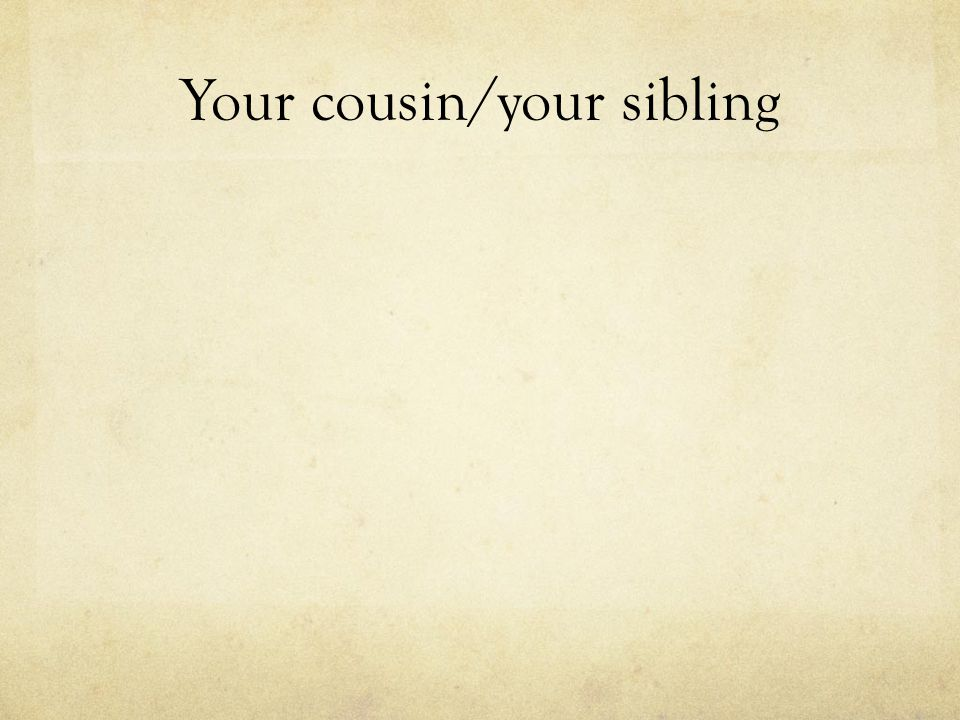 Your cousin/your sibling