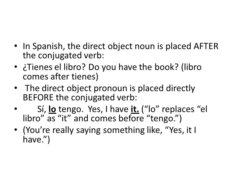 In Spanish, the direct object noun is placed AFTER the conjugated verb: ¿Tienes el libro.