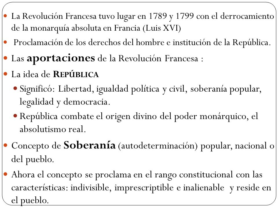 La Revolución Francesa tuvo lugar en 1789 y 1799 con el derrocamiento de la monarquía absoluta en Francia (Luis XVI) Proclamación de los derechos del hombre e institución de la República.