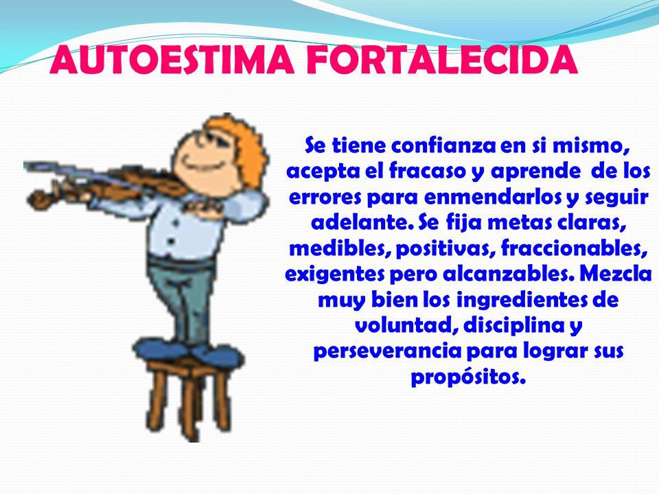 AUTOESTIMA FORTALECIDA Se tiene confianza en si mismo, acepta el fracaso y aprende de los errores para enmendarlos y seguir adelante.