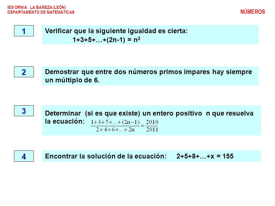 Verificar que la siguiente igualdad es cierta: 1+3+5+…+(2n-1) = n 2 1 IES ORNIA LA BAÑEZA (LEÓN) DEPARTAMENTO DE MATEMÁTICAS NÚMEROS 2 Demostrar que entre dos números primos impares hay siempre un múltiplo de 6.