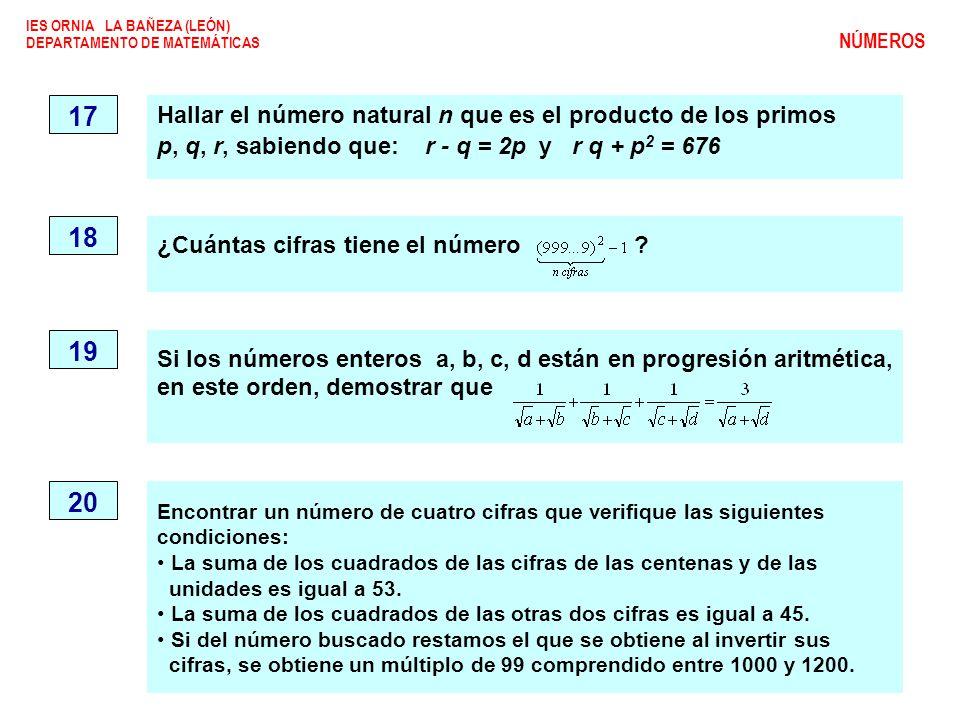 IES ORNIA LA BAÑEZA (LEÓN) DEPARTAMENTO DE MATEMÁTICAS NÚMEROS 17 Hallar el número natural n que es el producto de los primos p, q, r, sabiendo que: r - q = 2p y r q + p 2 = 676 ¿Cuántas cifras tiene el número .