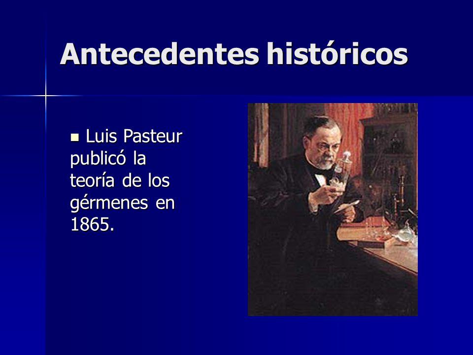 Antecedentes históricos Luis Pasteur publicó la teoría de los gérmenes en 1865.