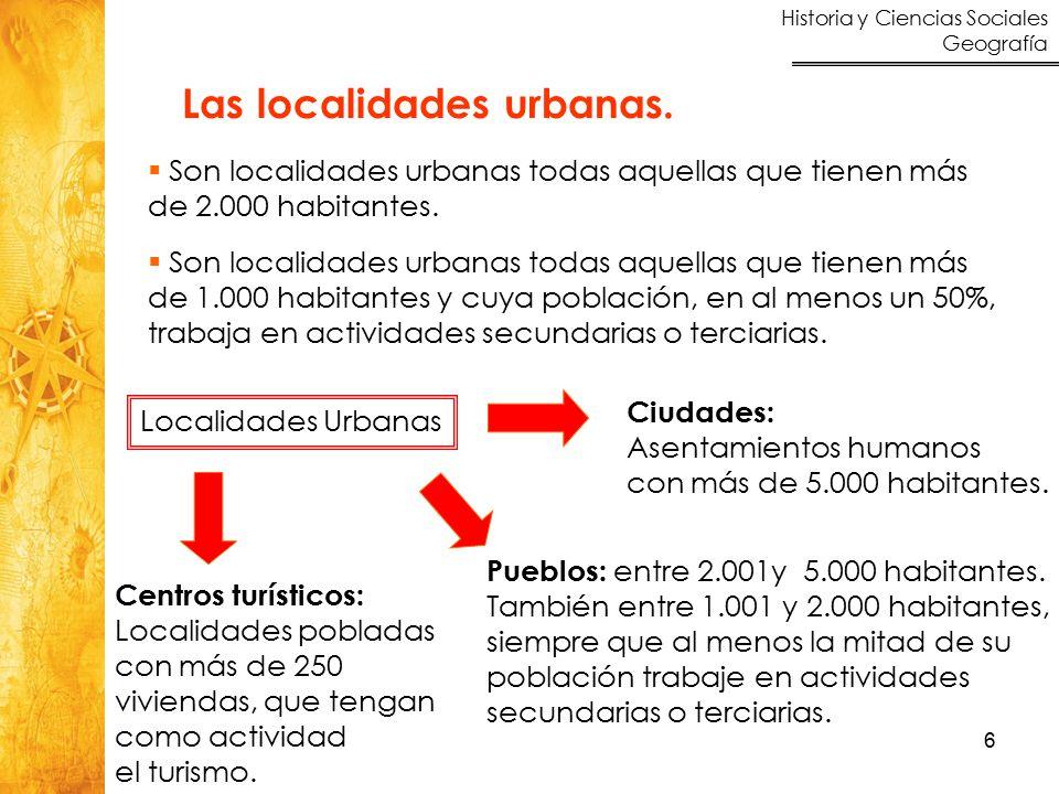 Historia y Ciencias Sociales Geografía 6 Las localidades urbanas.  Son localidades urbanas todas aquellas que tienen más de 2.000 habitantes.  Son l